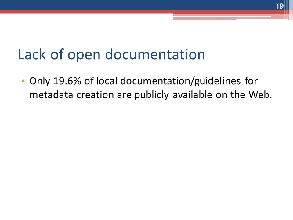 19 Lack of open documentation Only 19.6% of local documentation/guidelines for metadata creation are publicly available on the Web.