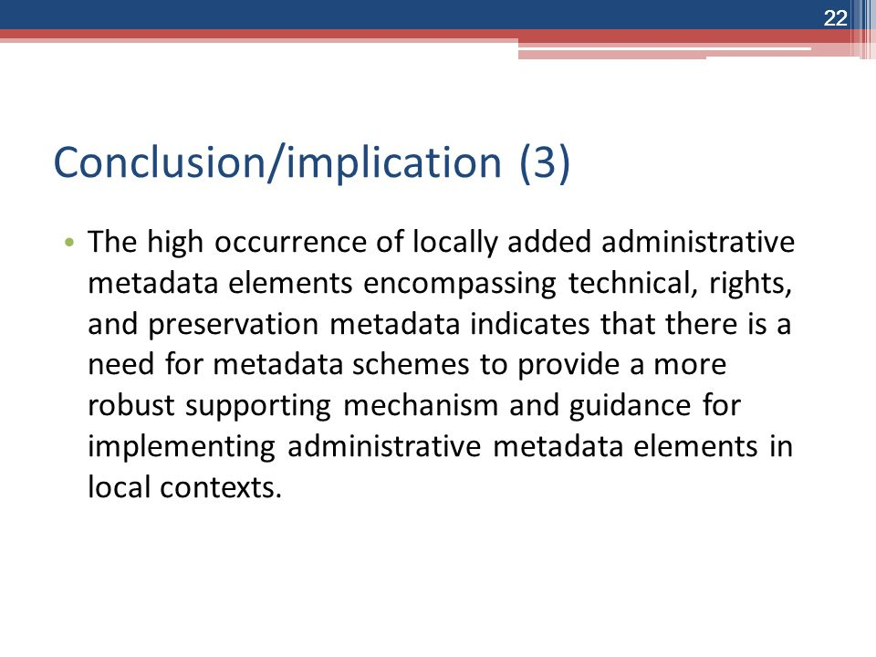 22 Conclusion/implication (3) The high occurrence of locally added administrative metadata elements encompassing technical, rights, and preservation metadata indicates that there is a need for metadata schemes to provide a more robust supporting mechanism and guidance for implementing administrative metadata elements in local contexts.