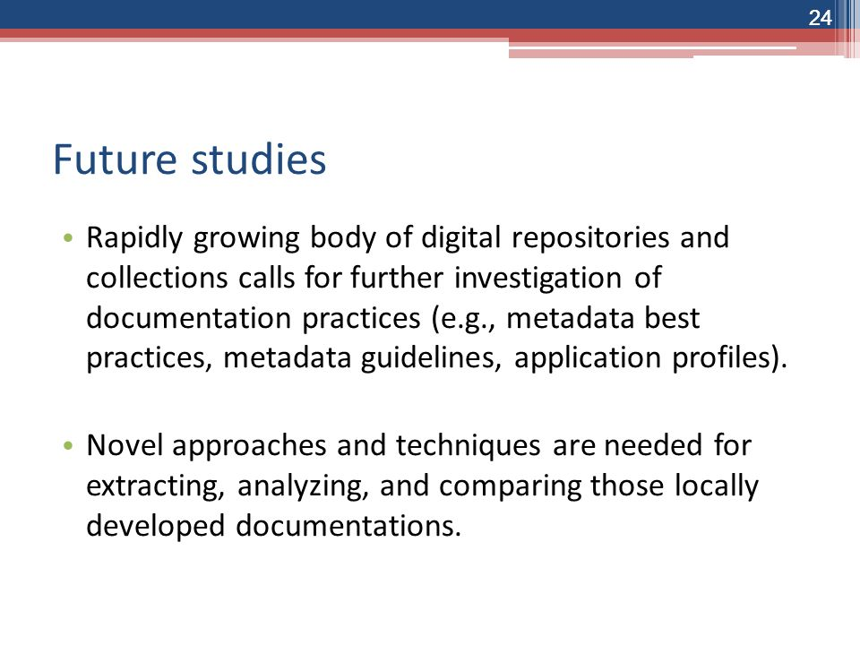 24 Future studies Rapidly growing body of digital repositories and collections calls for further investigation of documentation practices (e.g., metadata best practices, metadata guidelines, application profiles).