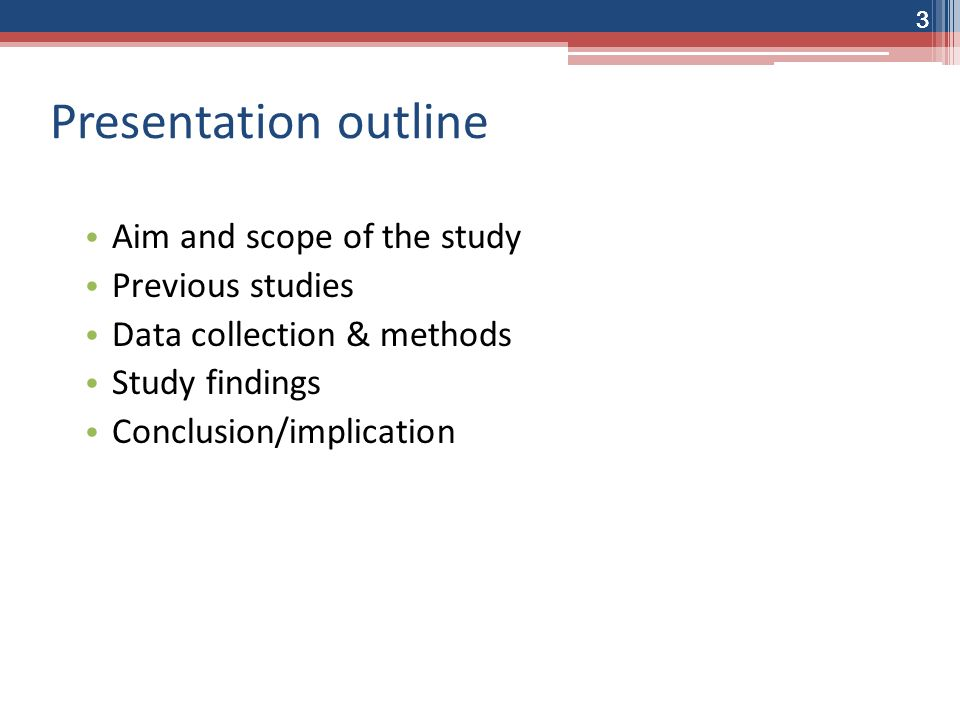 33 Presentation outline Aim and scope of the study Previous studies Data collection & methods Study findings Conclusion/implication 3
