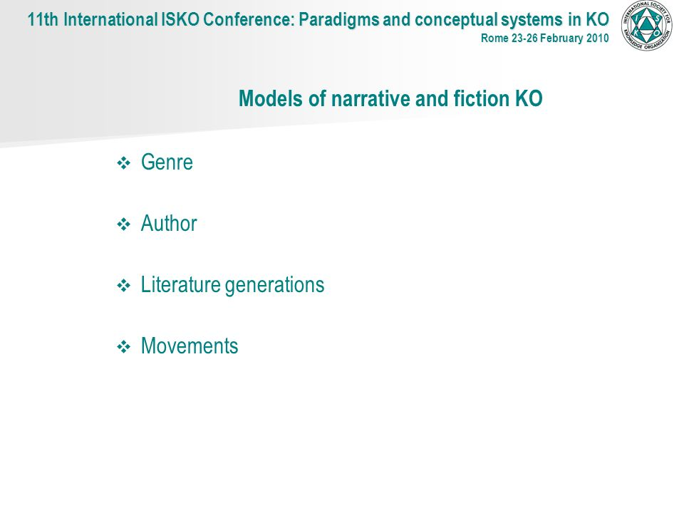 Models of narrative and fiction KO Genre Author Literature generations Movements 11th International ISKO Conference: Paradigms and conceptual systems in KO Rome 23-26 February 2010