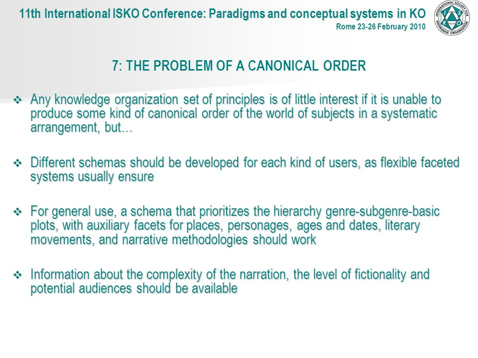 7: THE PROBLEM OF A CANONICAL ORDER Any knowledge organization set of principles is of little interest if it is unable to produce some kind of canonical order of the world of subjects in a systematic arrangement, but… Any knowledge organization set of principles is of little interest if it is unable to produce some kind of canonical order of the world of subjects in a systematic arrangement, but… Different schemas should be developed for each kind of users, as flexible faceted systems usually ensure Different schemas should be developed for each kind of users, as flexible faceted systems usually ensure For general use, a schema that prioritizes the hierarchy genre-subgenre-basic plots, with auxiliary facets for places, personages, ages and dates, literary movements, and narrative methodologies should work For general use, a schema that prioritizes the hierarchy genre-subgenre-basic plots, with auxiliary facets for places, personages, ages and dates, literary movements, and narrative methodologies should work Information about the complexity of the narration, the level of fictionality and potential audiences should be available Information about the complexity of the narration, the level of fictionality and potential audiences should be available 11th International ISKO Conference: Paradigms and conceptual systems in KO Rome 23-26 February 2010