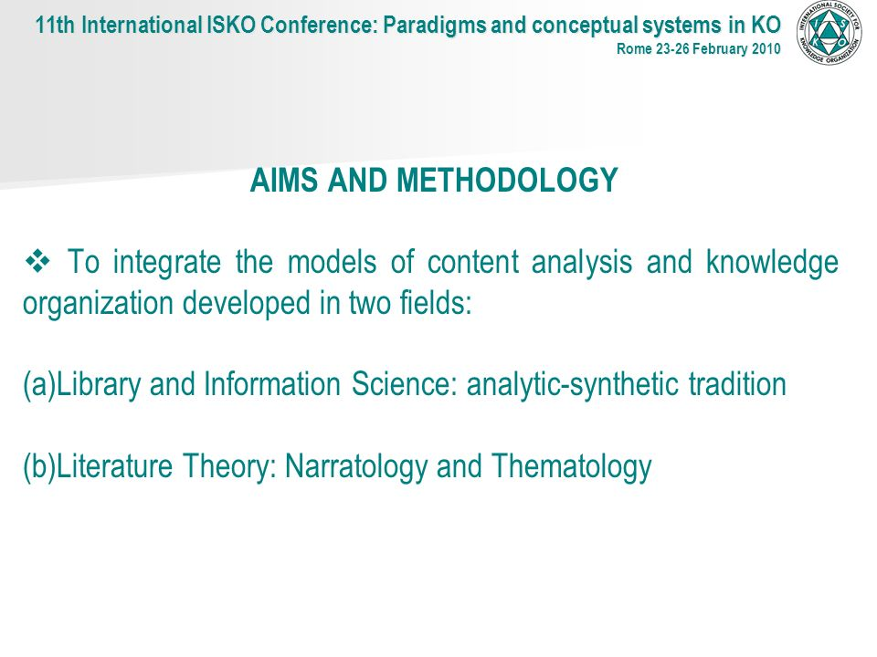 AIMS AND METHODOLOGY To integrate the models of content analysis and knowledge organization developed in two fields: (a) (a)Library and Information Science: analytic-synthetic tradition (b) (b)Literature Theory: Narratology and Thematology 11th International ISKO Conference: Paradigms and conceptual systems in KO Rome 23-26 February 2010
