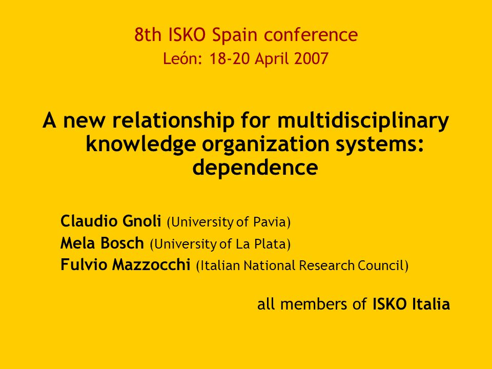 8th ISKO Spain conference León: 18-20 April 2007 A new relationship for multidisciplinary knowledge organization systems: dependence Claudio Gnoli (University of Pavia) Mela Bosch (University of La Plata) Fulvio Mazzocchi (Italian National Research Council) all members of ISKO Italia