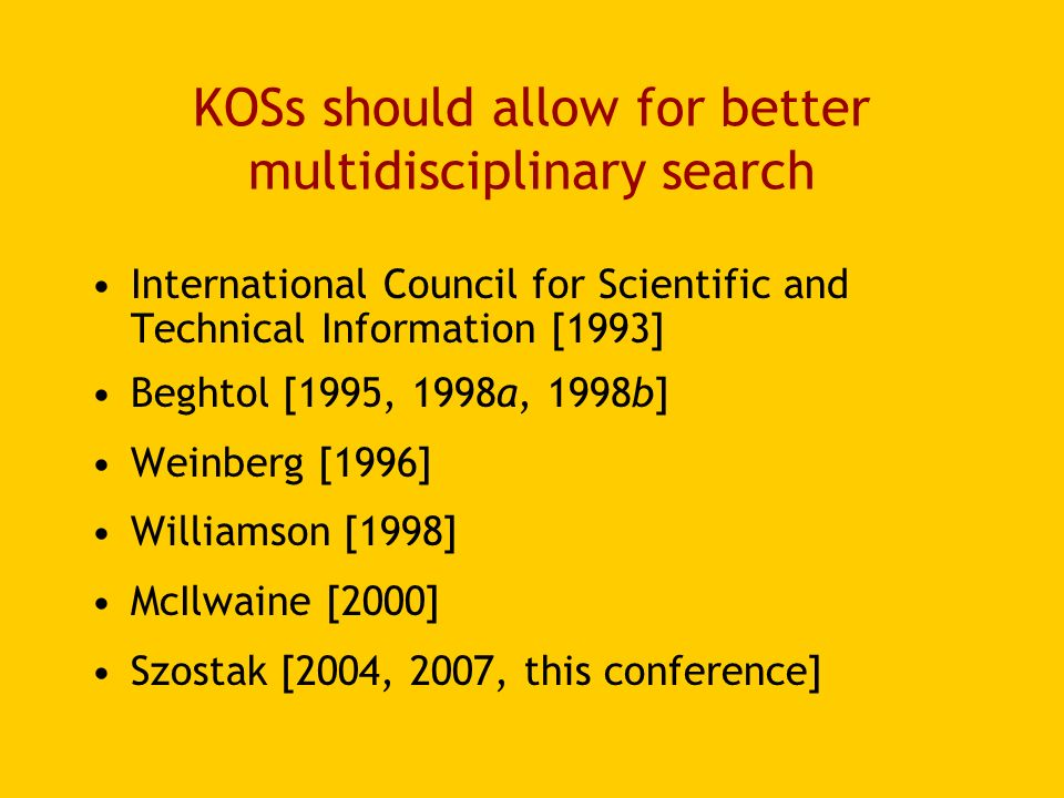 KOSs should allow for better multidisciplinary search International Council for Scientific and Technical Information [1993] Beghtol [1995, 1998a, 1998b] Weinberg [1996] Williamson [1998] McIlwaine [2000] Szostak [2004, 2007, this conference]