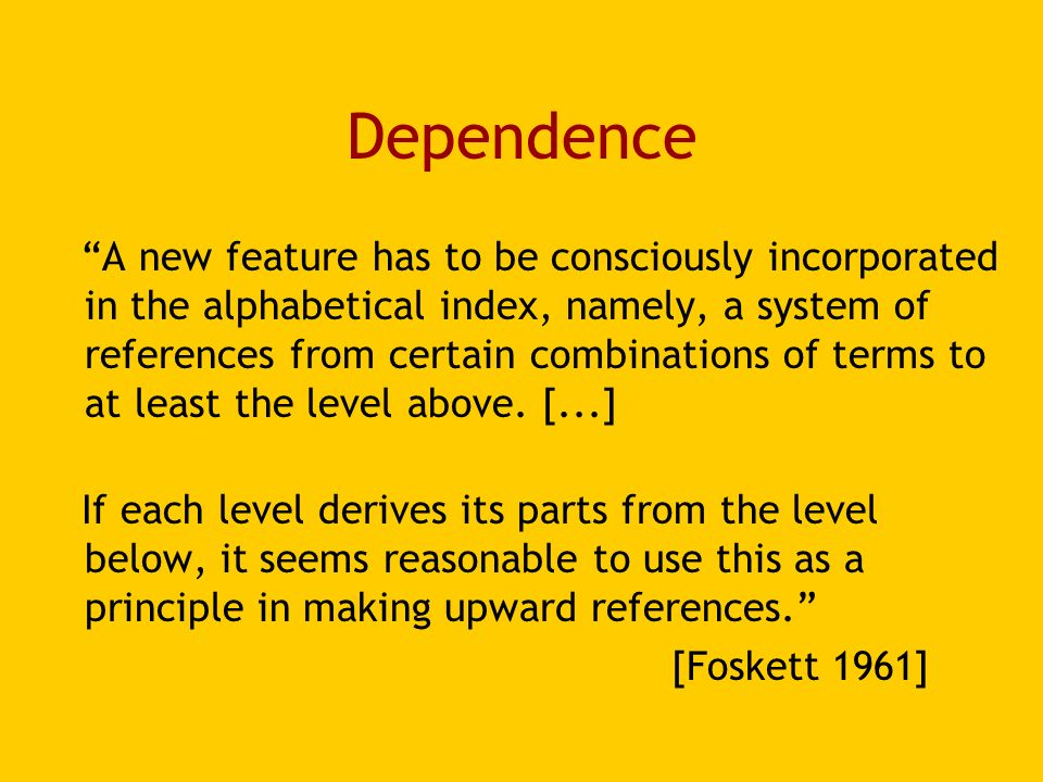 Dependence A new feature has to be consciously incorporated in the alphabetical index, namely, a system of references from certain combinations of terms to at least the level above.