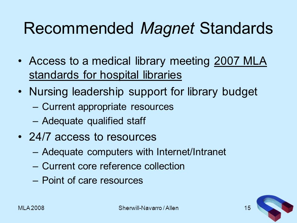 15MLA 2008 Recommended Magnet Standards Access to a medical library meeting 2007 MLA standards for hospital libraries Nursing leadership support for library budget –Current appropriate resources –Adequate qualified staff 24/7 access to resources –Adequate computers with Internet/Intranet –Current core reference collection –Point of care resources Sherwill-Navarro / Allen