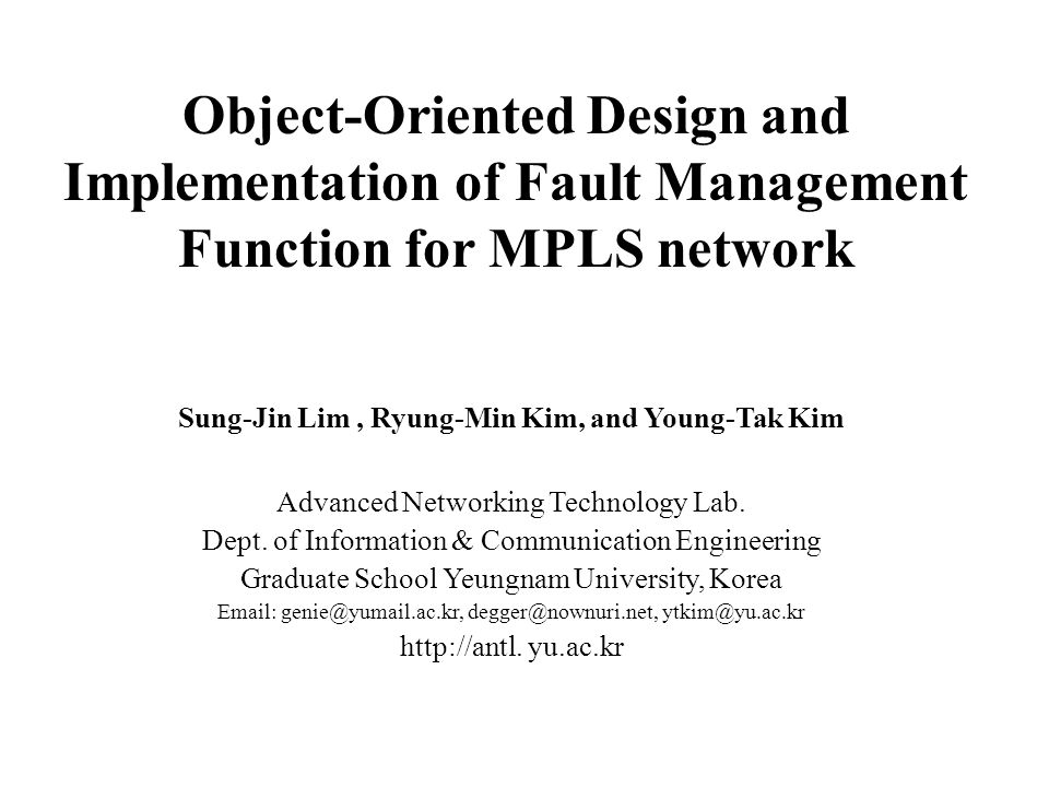 Object-Oriented Design and Implementation of Fault Management Function for MPLS network Sung-Jin Lim, Ryung-Min Kim, and Young-Tak Kim Advanced Networking Technology Lab.