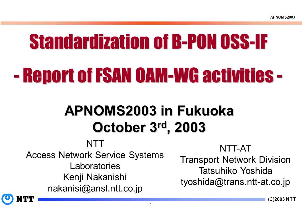 (C)2003 NTT APNOMS2003 1 Standardization of B-PON OSS-IF - Report of FSAN OAM-WG activities - NTT Access Network Service Systems Laboratories Kenji Nakanishi nakanisi@ansl.ntt.co.jp NTT-AT Transport Network Division Tatsuhiko Yoshida tyoshida@trans.ntt-at.co.jp APNOMS2003 in Fukuoka October 3 rd, 2003