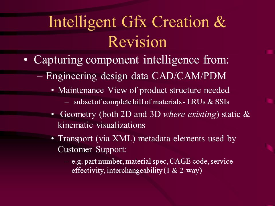 Intelligent Gfx Creation & Revision Capturing component intelligence from: –Engineering design data CAD/CAM/PDM Maintenance View of product structure needed – subset of complete bill of materials - LRUs & SSIs Geometry (both 2D and 3D where existing) static & kinematic visualizations Transport (via XML) metadata elements used by Customer Support: –e.g.