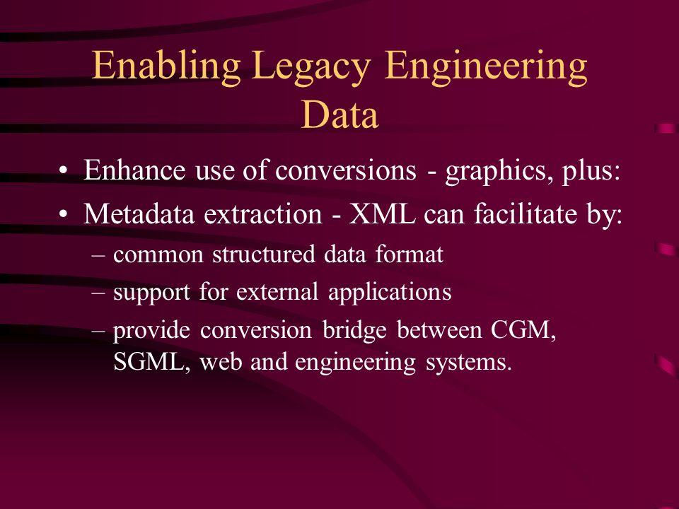 Enabling Legacy Engineering Data Enhance use of conversions - graphics, plus: Metadata extraction - XML can facilitate by: –common structured data format –support for external applications –provide conversion bridge between CGM, SGML, web and engineering systems.