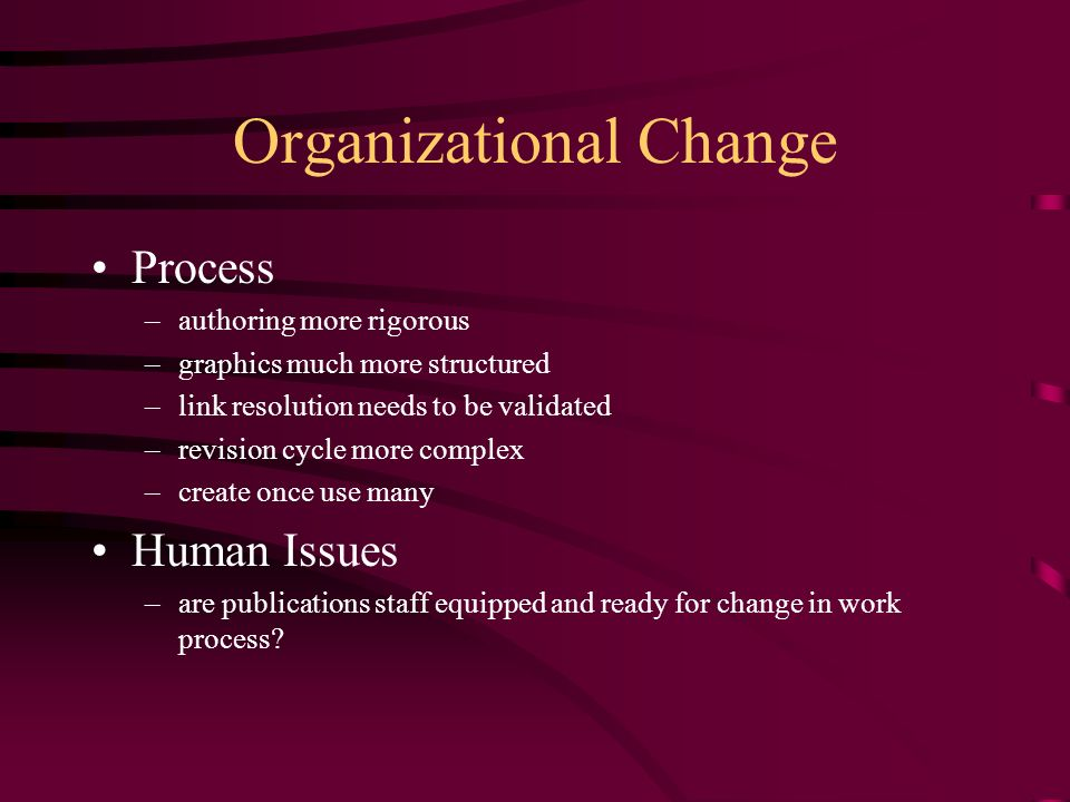 Organizational Change Process –authoring more rigorous –graphics much more structured –link resolution needs to be validated –revision cycle more complex –create once use many Human Issues –are publications staff equipped and ready for change in work process