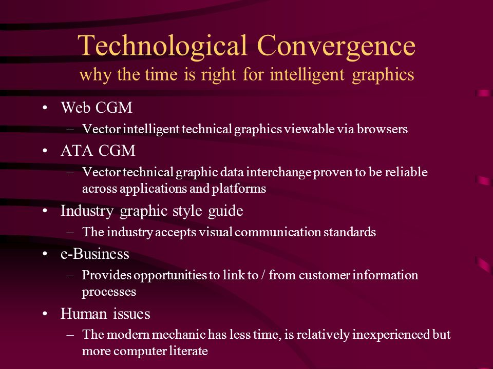 Technological Convergence why the time is right for intelligent graphics Web CGM –Vector intelligent technical graphics viewable via browsers ATA CGM –Vector technical graphic data interchange proven to be reliable across applications and platforms Industry graphic style guide –The industry accepts visual communication standards e-Business –Provides opportunities to link to / from customer information processes Human issues –The modern mechanic has less time, is relatively inexperienced but more computer literate