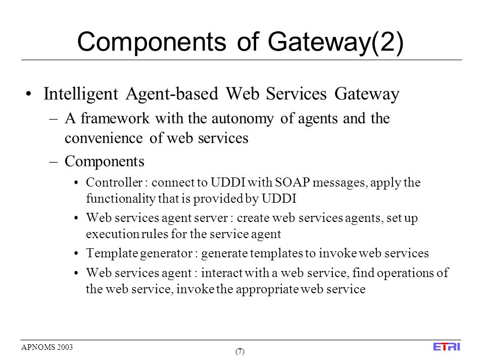 (7)(7) APNOMS 2003 Components of Gateway(2) Intelligent Agent-based Web Services Gateway –A framework with the autonomy of agents and the convenience of web services –Components Controller : connect to UDDI with SOAP messages, apply the functionality that is provided by UDDI Web services agent server : create web services agents, set up execution rules for the service agent Template generator : generate templates to invoke web services Web services agent : interact with a web service, find operations of the web service, invoke the appropriate web service