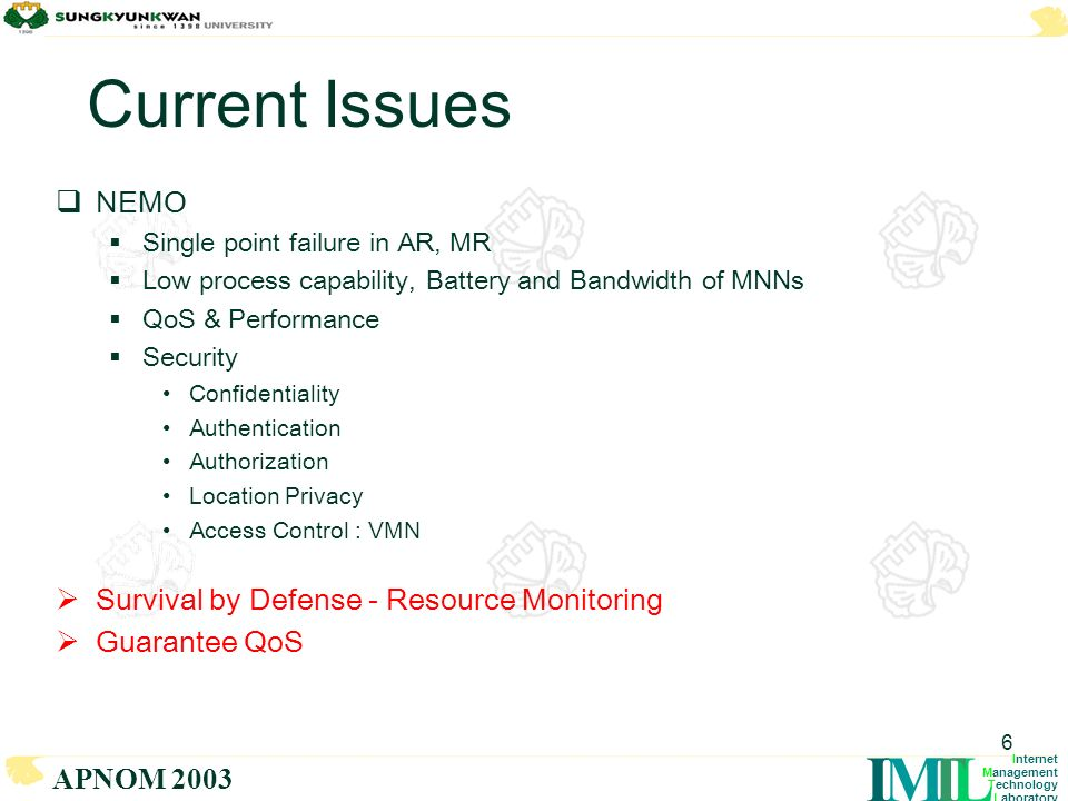 LTMI Internet Management Technology Laboratory APNOM 2003 6 Current Issues NEMO Single point failure in AR, MR Low process capability, Battery and Bandwidth of MNNs QoS & Performance Security Confidentiality Authentication Authorization Location Privacy Access Control : VMN Survival by Defense - Resource Monitoring Guarantee QoS