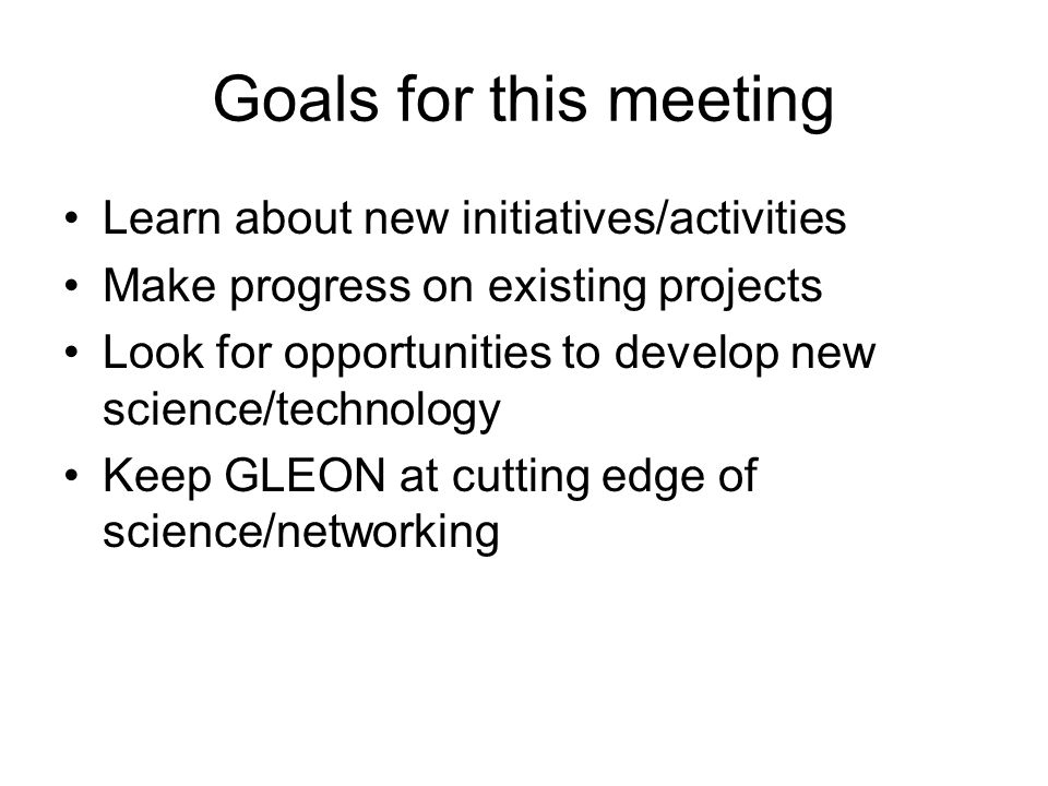 Goals for this meeting Learn about new initiatives/activities Make progress on existing projects Look for opportunities to develop new science/technology Keep GLEON at cutting edge of science/networking