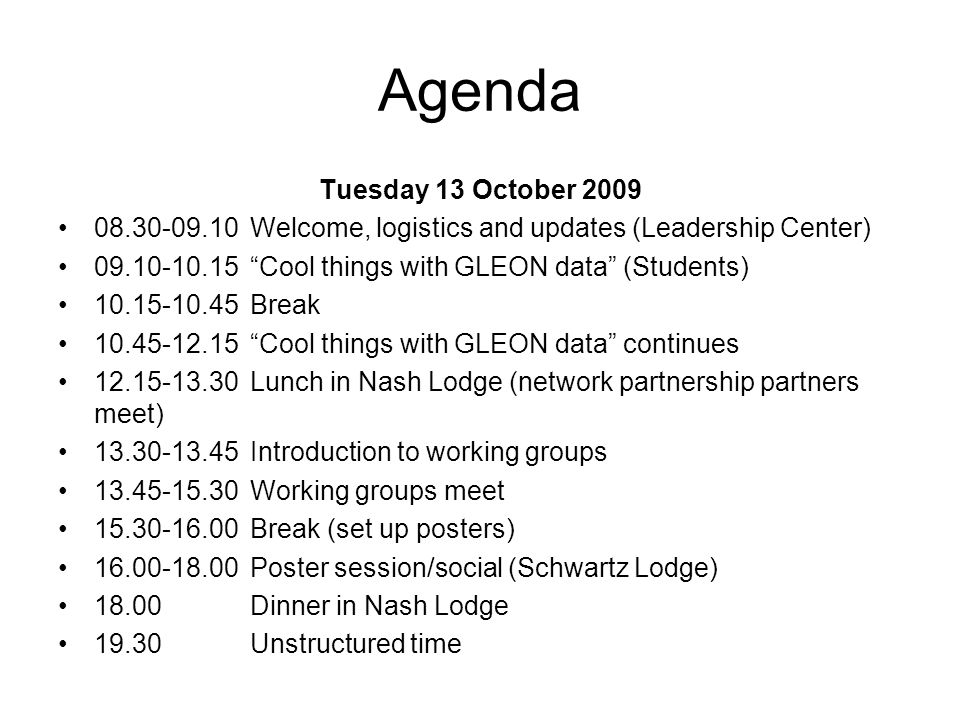 Agenda Tuesday 13 October 2009 08.30-09.10Welcome, logistics and updates (Leadership Center) 09.10-10.15Cool things with GLEON data (Students) 10.15-10.45Break 10.45-12.15Cool things with GLEON data continues 12.15-13.30Lunch in Nash Lodge (network partnership partners meet) 13.30-13.45Introduction to working groups 13.45-15.30Working groups meet 15.30-16.00Break (set up posters) 16.00-18.00Poster session/social (Schwartz Lodge) 18.00Dinner in Nash Lodge 19.30Unstructured time