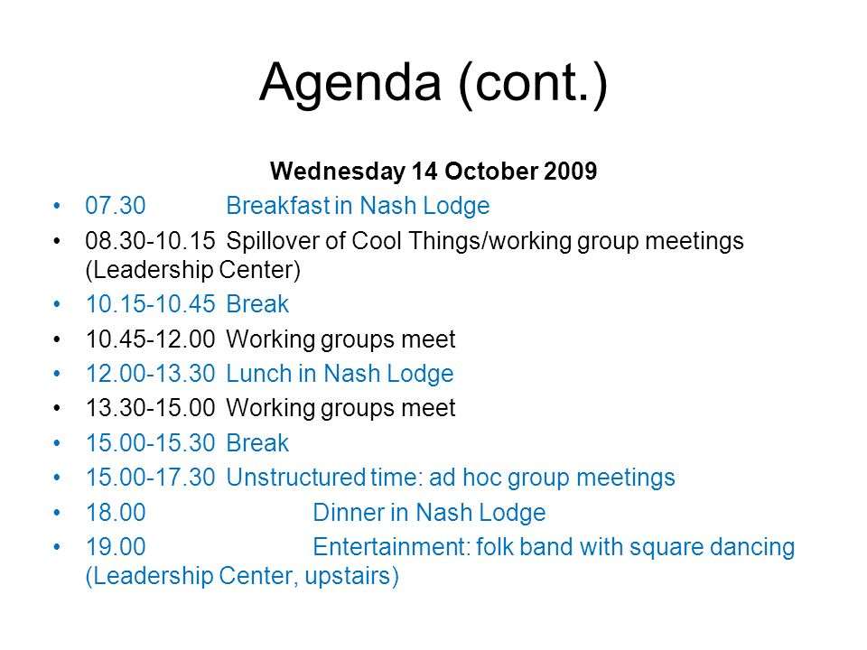Agenda (cont.) Wednesday 14 October 2009 07.30Breakfast in Nash Lodge 08.30-10.15Spillover of Cool Things/working group meetings (Leadership Center) 10.15-10.45Break 10.45-12.00Working groups meet 12.00-13.30Lunch in Nash Lodge 13.30-15.00Working groups meet 15.00-15.30Break 15.00-17.30Unstructured time: ad hoc group meetings 18.00Dinner in Nash Lodge 19.00Entertainment: folk band with square dancing (Leadership Center, upstairs)