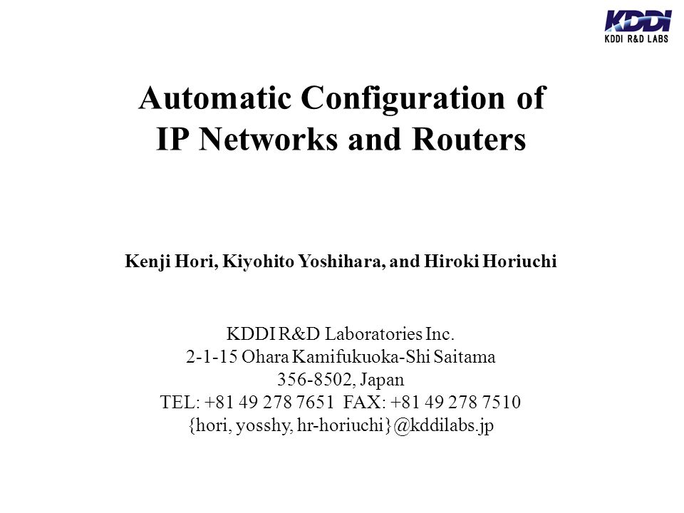 Automatic Configuration of IP Networks and Routers Kenji Hori, Kiyohito Yoshihara, and Hiroki Horiuchi KDDI R&D Laboratories Inc.