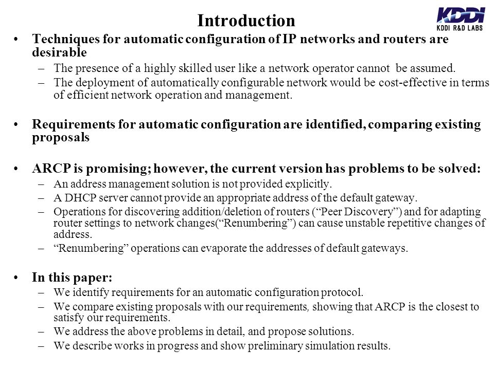 Introduction Techniques for automatic configuration of IP networks and routers are desirable –The presence of a highly skilled user like a network operator cannot be assumed.