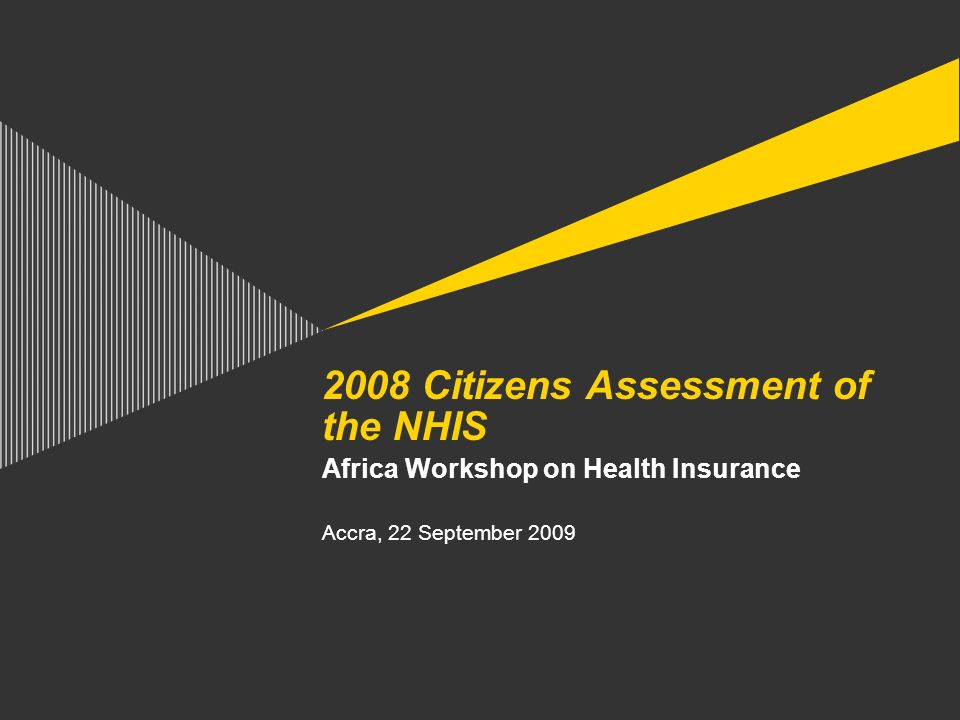 2008 Citizens Assessment of the NHIS Africa Workshop on Health Insurance Accra, 22 September 2009