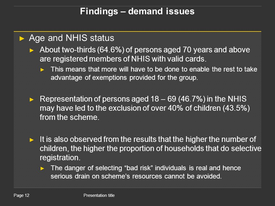 Presentation titlePage 12 Findings – demand issues Age and NHIS status About two-thirds (64.6%) of persons aged 70 years and above are registered members of NHIS with valid cards.