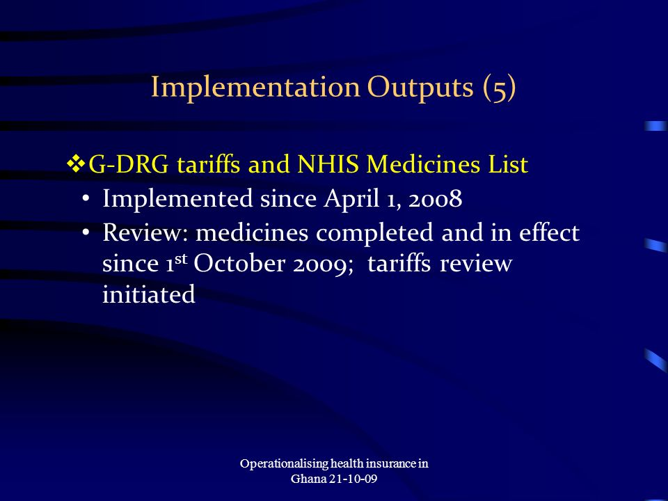 Implementation Outputs (5) G-DRG tariffs and NHIS Medicines List Implemented since April 1, 2008 Review: medicines completed and in effect since 1 st October 2009; tariffs review initiated Operationalising health insurance in Ghana 21-10-09