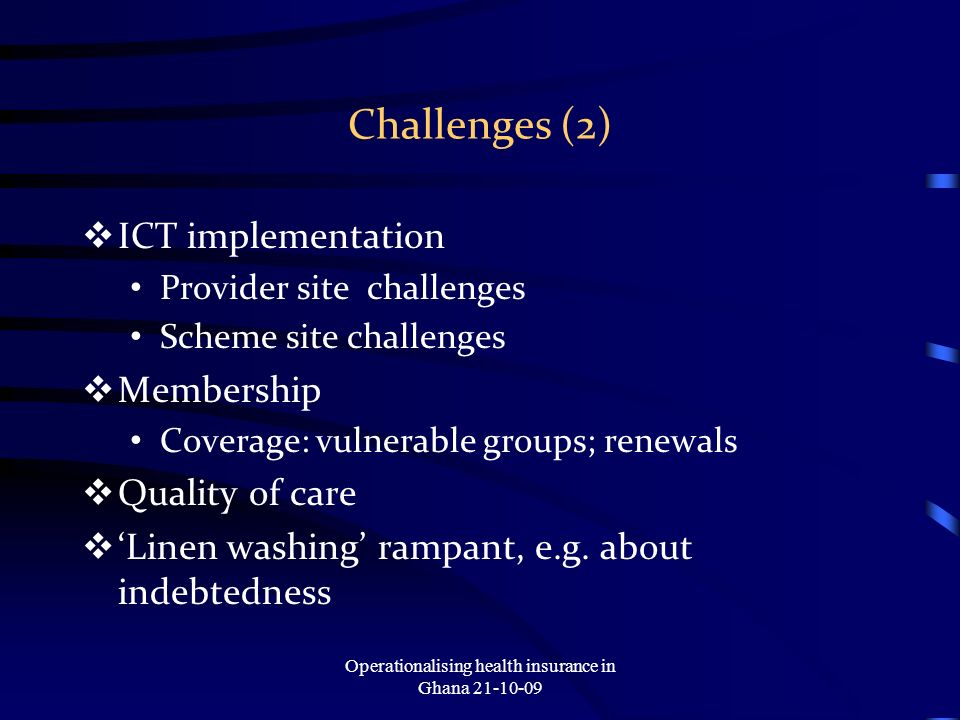 Challenges (2) ICT implementation Provider site challenges Scheme site challenges Membership Coverage: vulnerable groups; renewals Quality of care Linen washing rampant, e.g.