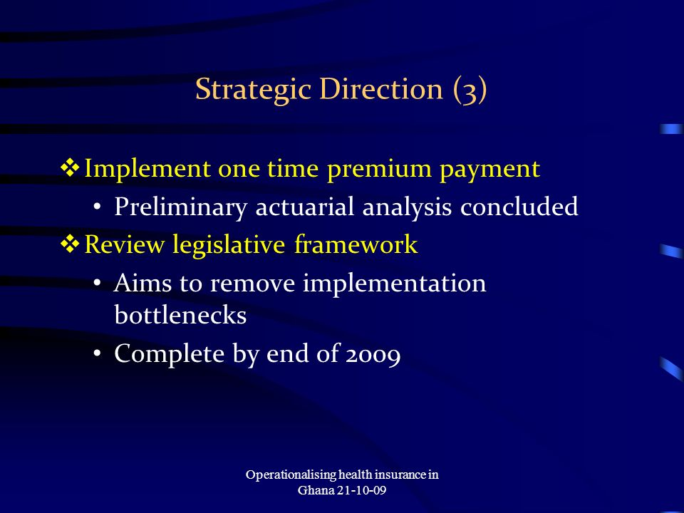 Strategic Direction (3) Implement one time premium payment Preliminary actuarial analysis concluded Review legislative framework Aims to remove implementation bottlenecks Complete by end of 2009 Operationalising health insurance in Ghana 21-10-09