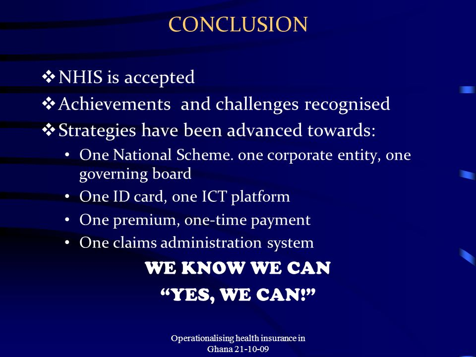 CONCLUSION NHIS is accepted Achievements and challenges recognised Strategies have been advanced towards: One National Scheme.