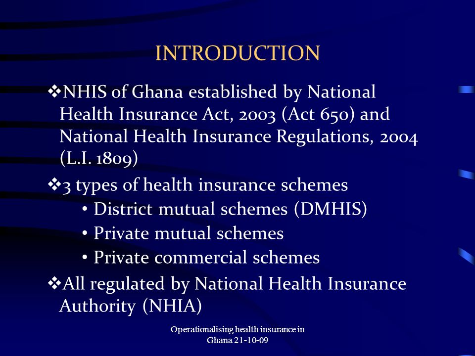 INTRODUCTION NHIS of Ghana established by National Health Insurance Act, 2003 (Act 650) and National Health Insurance Regulations, 2004 (L.I.