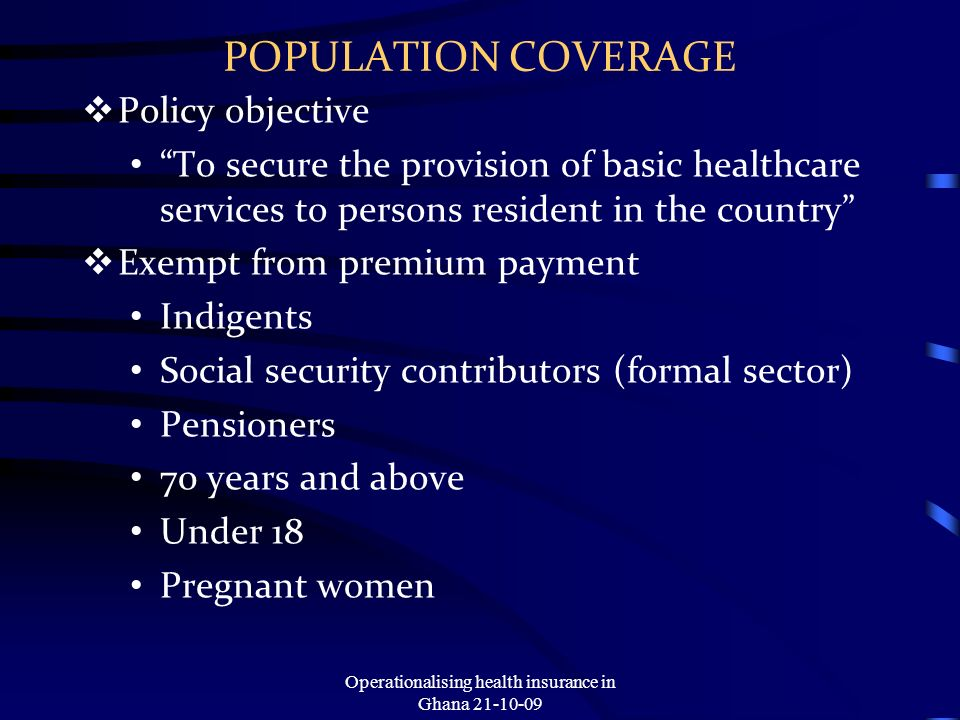 POPULATION COVERAGE Policy objective To secure the provision of basic healthcare services to persons resident in the country Exempt from premium payment Indigents Social security contributors (formal sector) Pensioners 70 years and above Under 18 Pregnant women Operationalising health insurance in Ghana 21-10-09
