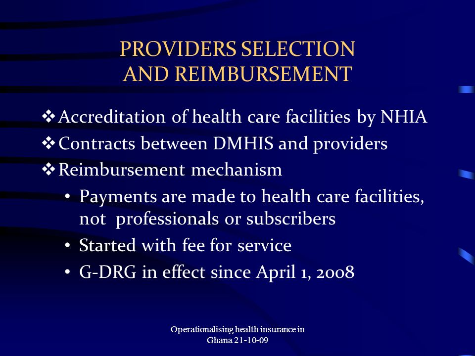 PROVIDERS SELECTION AND REIMBURSEMENT Accreditation of health care facilities by NHIA Contracts between DMHIS and providers Reimbursement mechanism Payments are made to health care facilities, not professionals or subscribers Started with fee for service G-DRG in effect since April 1, 2008 Operationalising health insurance in Ghana 21-10-09