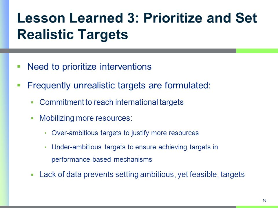 Lesson Learned 3: Prioritize and Set Realistic Targets Need to prioritize interventions Frequently unrealistic targets are formulated: Commitment to reach international targets Mobilizing more resources: Over-ambitious targets to justify more resources Under-ambitious targets to ensure achieving targets in performance-based mechanisms Lack of data prevents setting ambitious, yet feasible, targets 16