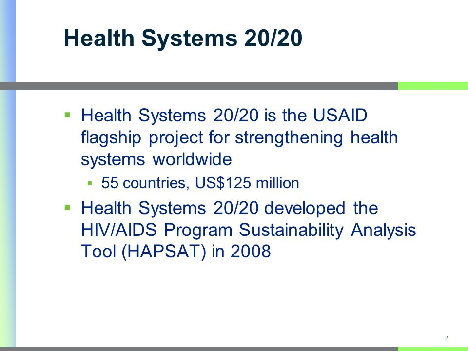 2 Health Systems 20/20 Health Systems 20/20 is the USAID flagship project for strengthening health systems worldwide 55 countries, US$125 million Health Systems 20/20 developed the HIV/AIDS Program Sustainability Analysis Tool (HAPSAT) in 2008