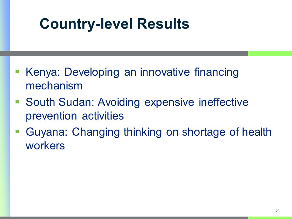 Country-level Results Kenya: Developing an innovative financing mechanism South Sudan: Avoiding expensive ineffective prevention activities Guyana: Changing thinking on shortage of health workers 23