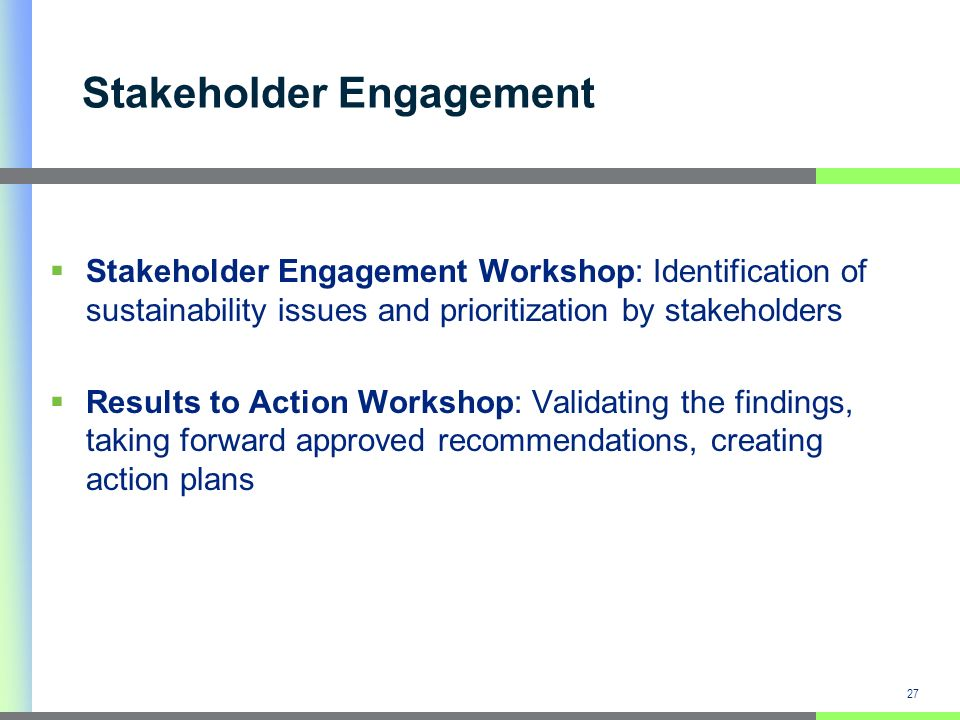 Stakeholder Engagement Workshop: Identification of sustainability issues and prioritization by stakeholders Results to Action Workshop: Validating the findings, taking forward approved recommendations, creating action plans 27