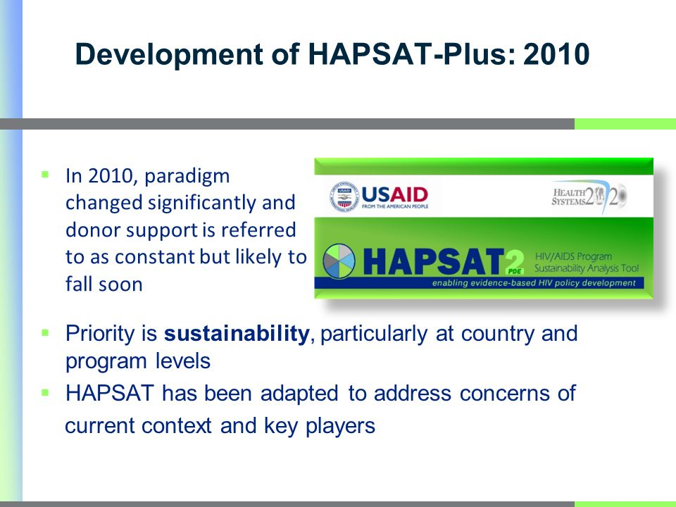 Development of HAPSAT-Plus: 2010 Priority is sustainability, particularly at country and program levels HAPSAT has been adapted to address concerns of current context and key players In 2010, paradigm changed significantly and donor support is referred to as constant but likely to fall soon
