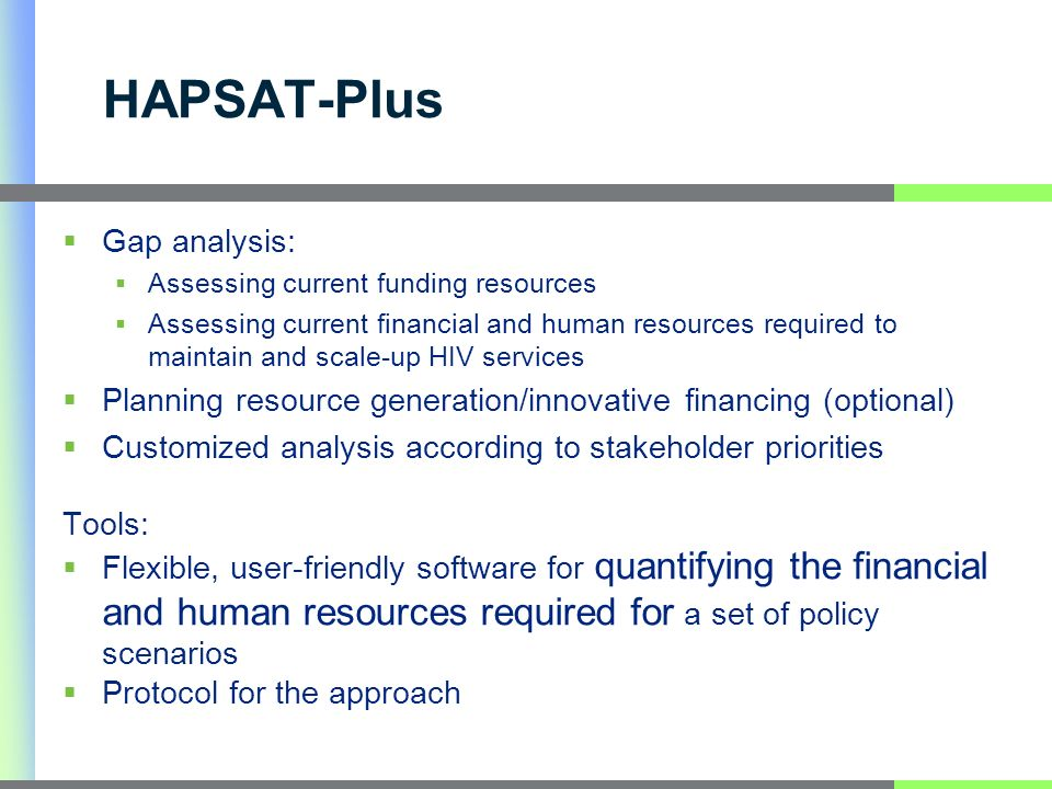 HAPSAT-Plus Gap analysis: Assessing current funding resources Assessing current financial and human resources required to maintain and scale-up HIV services Planning resource generation/innovative financing (optional) Customized analysis according to stakeholder priorities Tools: Flexible, user-friendly software for quantifying the financial and human resources required for a set of policy scenarios Protocol for the approach