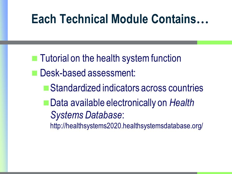 Each Technical Module Contains … Tutorial on the health system function Desk-based assessment: Standardized indicators across countries Data available electronically on Health Systems Database : http://healthsystems2020.healthsystemsdatabase.org/