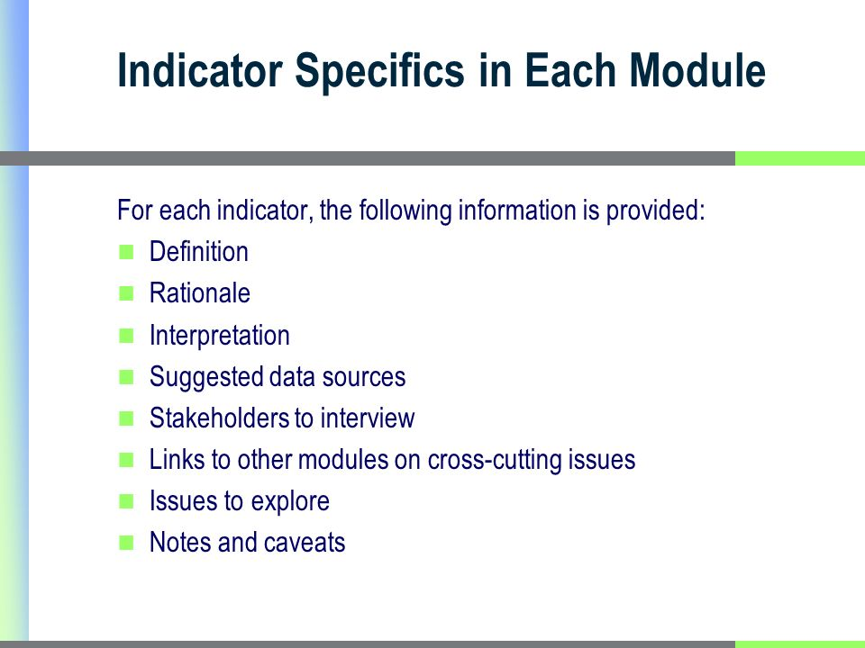 Indicator Specifics in Each Module For each indicator, the following information is provided: Definition Rationale Interpretation Suggested data sources Stakeholders to interview Links to other modules on cross-cutting issues Issues to explore Notes and caveats