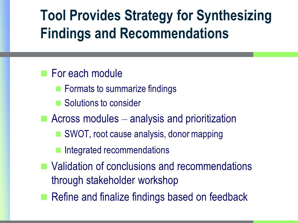 Tool Provides Strategy for Synthesizing Findings and Recommendations For each module Formats to summarize findings Solutions to consider Across modules – analysis and prioritization SWOT, root cause analysis, donor mapping Integrated recommendations Validation of conclusions and recommendations through stakeholder workshop Refine and finalize findings based on feedback