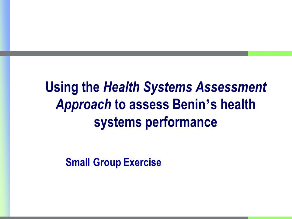 Using the Health Systems Assessment Approach to assess Benin s health systems performance Small Group Exercise