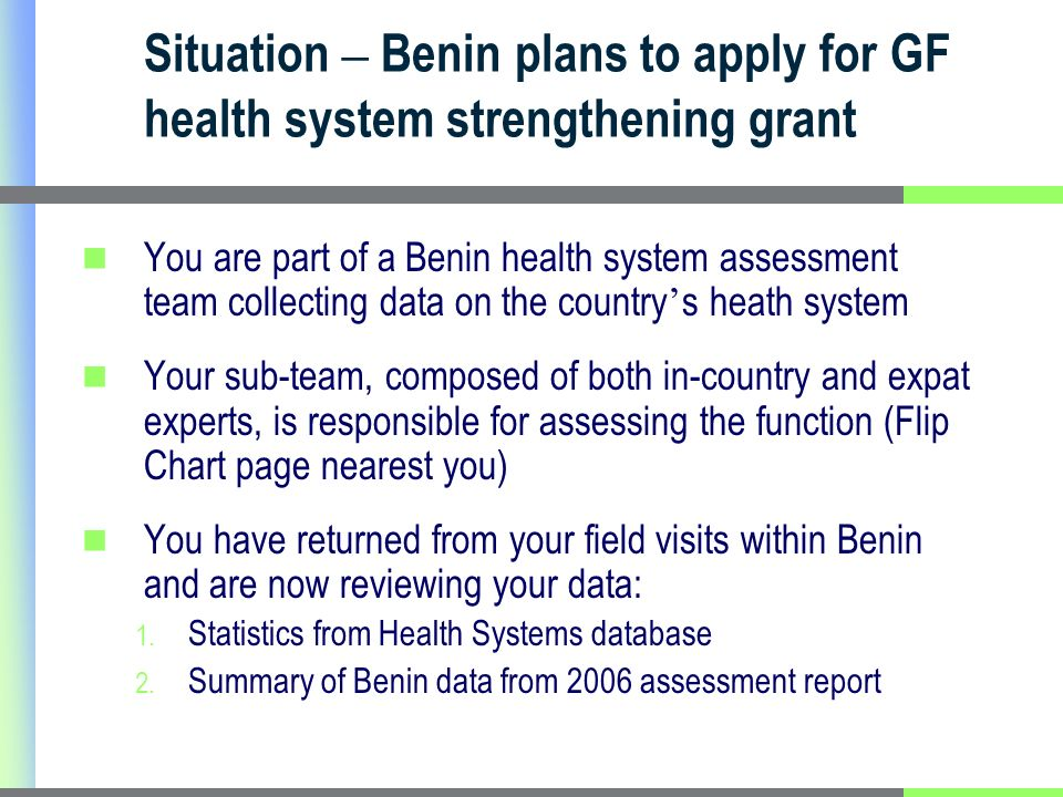 Situation – Benin plans to apply for GF health system strengthening grant You are part of a Benin health system assessment team collecting data on the country s heath system Your sub-team, composed of both in-country and expat experts, is responsible for assessing the function (Flip Chart page nearest you) You have returned from your field visits within Benin and are now reviewing your data: 1.