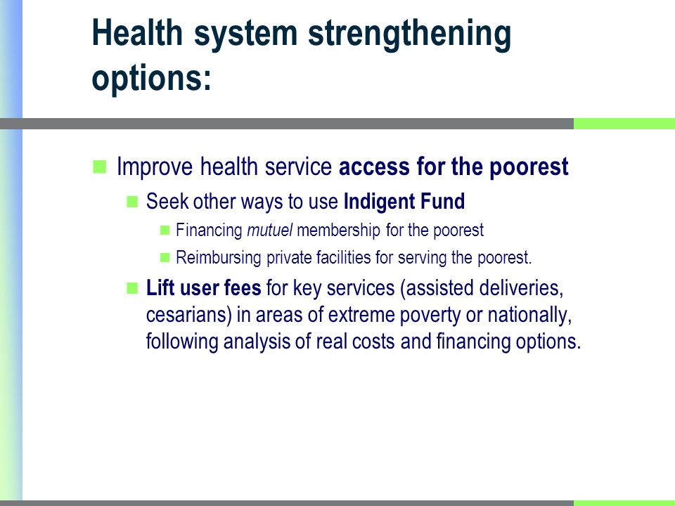 Health system strengthening options: Improve health service access for the poorest Seek other ways to use Indigent Fund Financing mutuel membership for the poorest Reimbursing private facilities for serving the poorest.