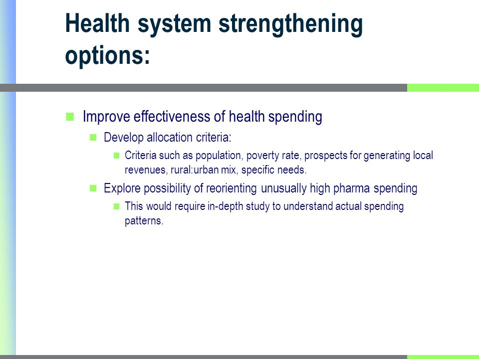 Health system strengthening options: Improve effectiveness of health spending Develop allocation criteria: Criteria such as population, poverty rate, prospects for generating local revenues, rural:urban mix, specific needs.
