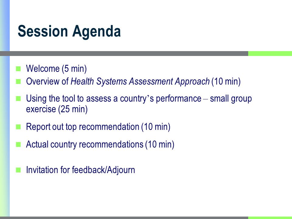 Session Agenda Welcome (5 min) Overview of Health Systems Assessment Approach (10 min) Using the tool to assess a country s performance – small group exercise (25 min) Report out top recommendation (10 min) Actual country recommendations (10 min) Invitation for feedback/Adjourn