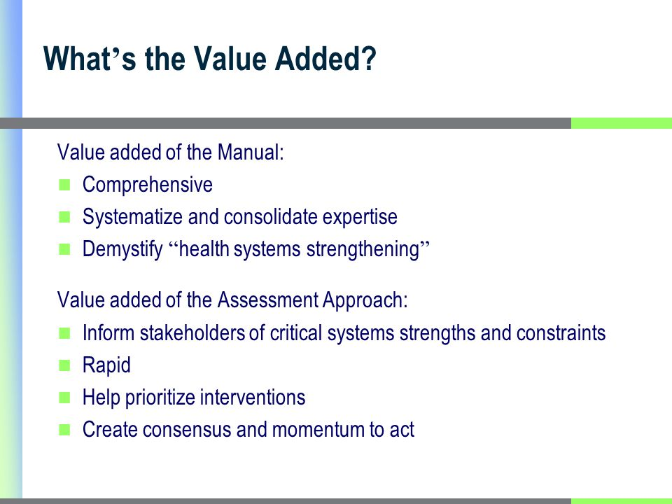 Value added of the Manual: Comprehensive Systematize and consolidate expertise Demystify health systems strengthening Value added of the Assessment Approach: Inform stakeholders of critical systems strengths and constraints Rapid Help prioritize interventions Create consensus and momentum to act What s the Value Added