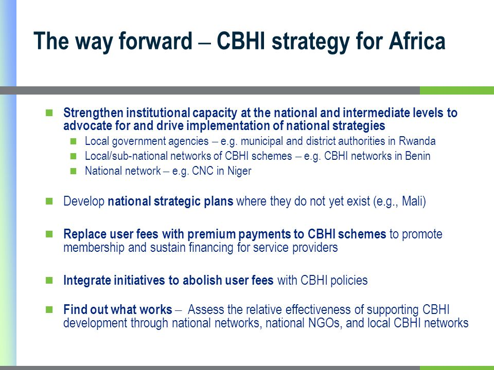 The way forward – CBHI strategy for Africa Strengthen institutional capacity at the national and intermediate levels to advocate for and drive implementation of national strategies Local government agencies – e.g.