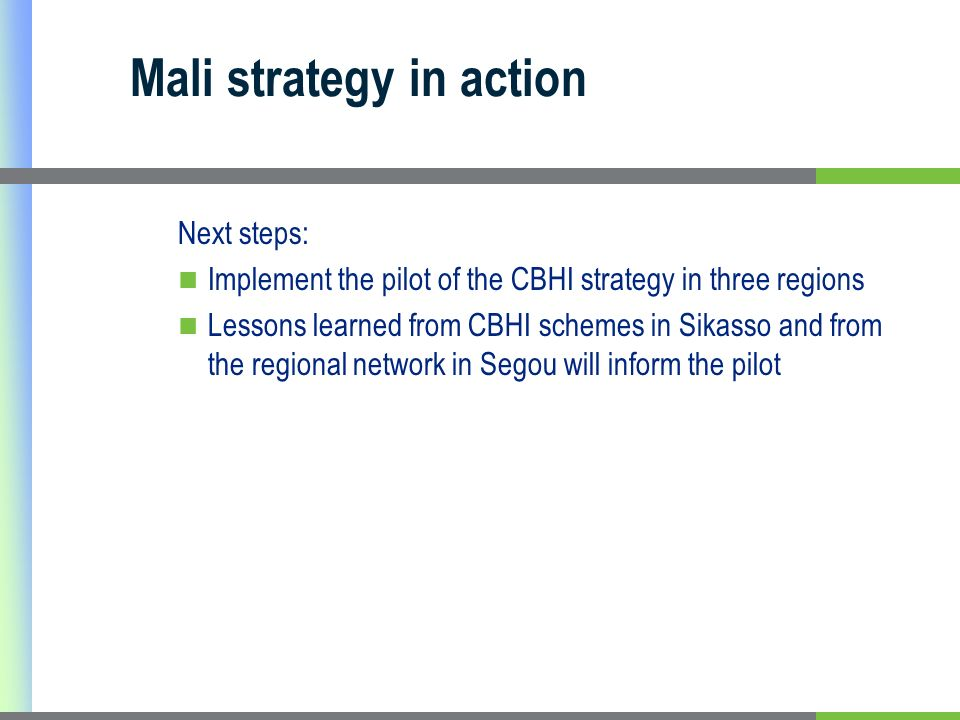 Mali strategy in action Next steps: Implement the pilot of the CBHI strategy in three regions Lessons learned from CBHI schemes in Sikasso and from the regional network in Segou will inform the pilot